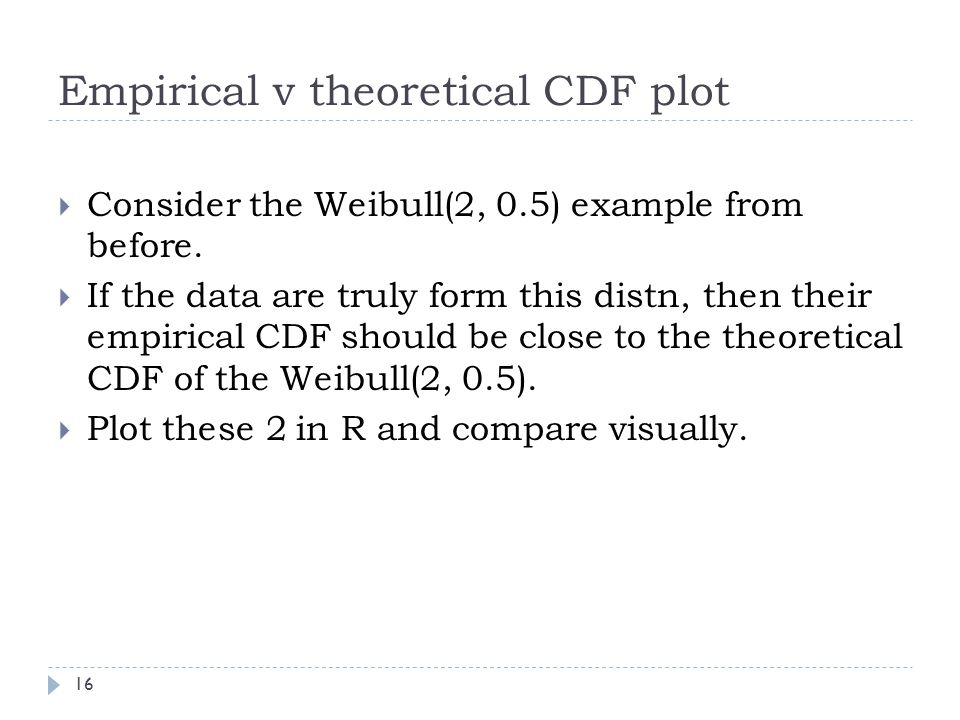Empirical v theoretical CDF plot  Consider the Weibull(2, 0.5) example from before.  If the data are truly form this distn, then their empirical CDF