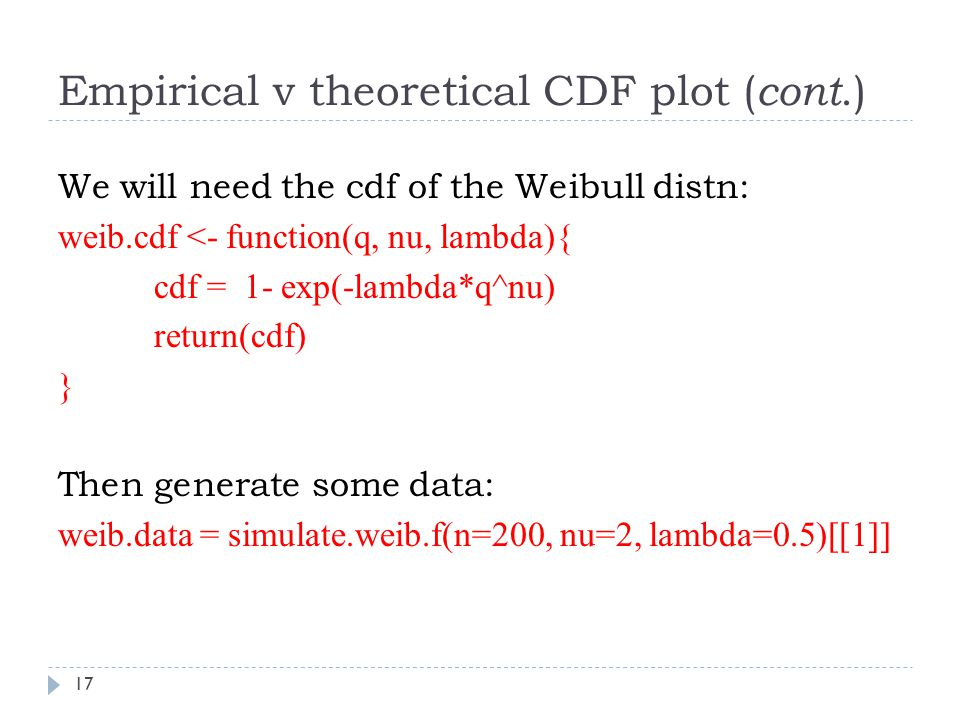 Empirical v theoretical CDF plot ( cont.) We will need the cdf of the Weibull distn: weib.cdf <- function(q, nu, lambda){ cdf = 1- exp(-lambda*q^nu) r