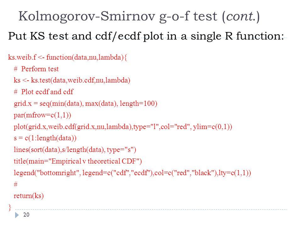 Kolmogorov-Smirnov g-o-f test ( cont.) Put KS test and cdf/ecdf plot in a single R function: ks.weib.f <- function(data,nu,lambda){ # Perform test ks <- ks.test(data,weib.cdf,nu,lambda) # Plot ecdf and cdf grid.x = seq(min(data), max(data), length=100) par(mfrow=c(1,1)) plot(grid.x,weib.cdf(grid.x,nu,lambda),type= l ,col= red , ylim=c(0,1)) s = c(1:length(data)) lines(sort(data),s/length(data), type= s ) title(main= Empirical v theoretical CDF ) legend( bottomright , legend=c( cdf , ecdf ),col=c( red , black ),lty=c(1,1)) # return(ks) } 20
