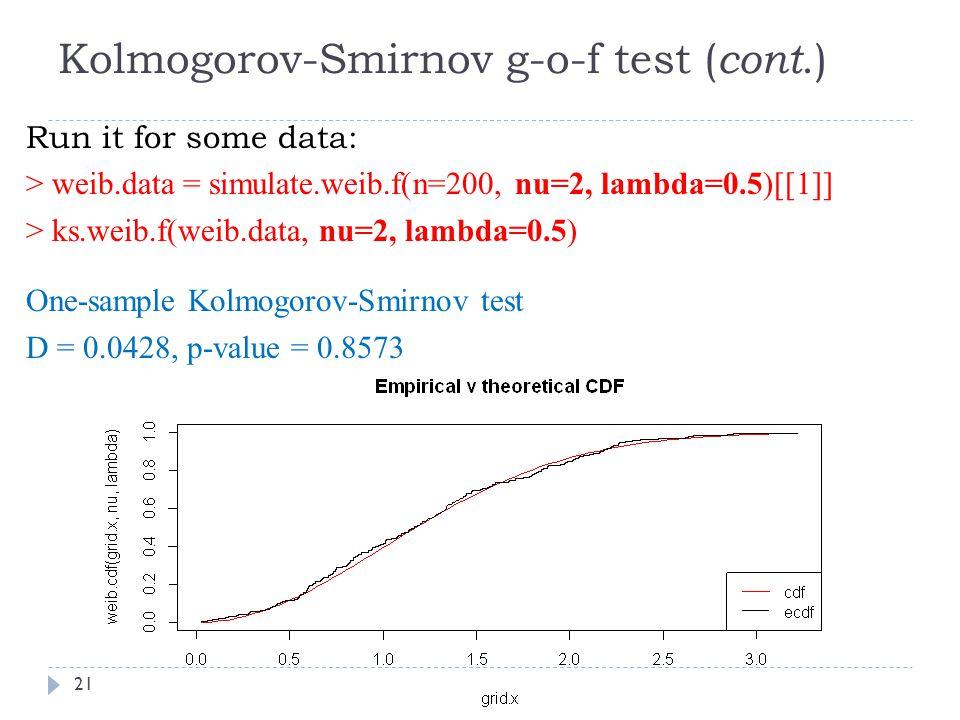 Kolmogorov-Smirnov g-o-f test ( cont.) Run it for some data: > weib.data = simulate.weib.f(n=200, nu=2, lambda=0.5)[[1]] > ks.weib.f(weib.data, nu=2, lambda=0.5) One-sample Kolmogorov-Smirnov test D = 0.0428, p-value = 0.8573 21