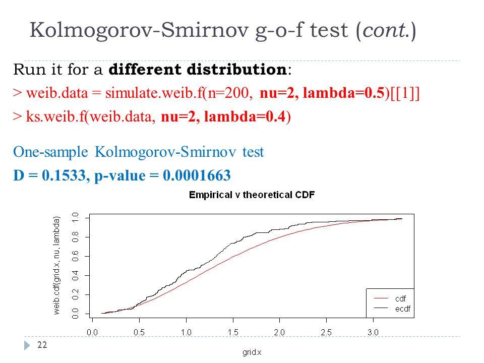 Kolmogorov-Smirnov g-o-f test ( cont.) Run it for a different distribution : > weib.data = simulate.weib.f(n=200, nu=2, lambda=0.5)[[1]] > ks.weib.f(weib.data, nu=2, lambda=0.4) One-sample Kolmogorov-Smirnov test D = 0.1533, p-value = 0.0001663 22