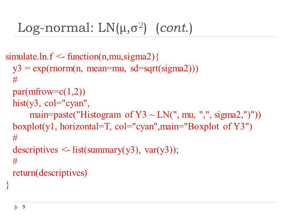 Log-normal: LN( μ, σ 2 ) ( cont.) simulate.ln.f <- function(n,mu,sigma2){ y3 = exp(rnorm(n, mean=mu, sd=sqrt(sigma2))) # par(mfrow=c(1,2)) hist(y3, col= cyan , main=paste( Histogram of Y3 ~ LN( , mu, , , sigma2, ) )) boxplot(y1, horizontal=T, col= cyan ,main= Boxplot of Y3 ) # descriptives <- list(summary(y3), var(y3)); # return(descriptives) } 9