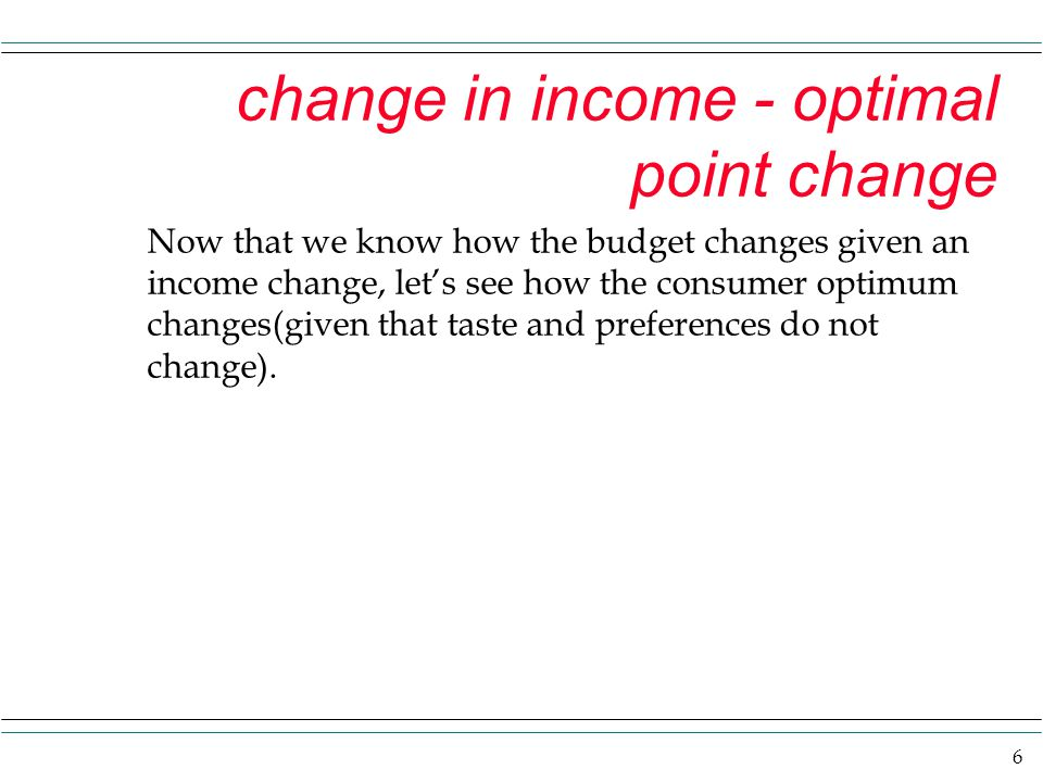 6 change in income - optimal point change Now that we know how the budget changes given an income change, let's see how the consumer optimum changes(given that taste and preferences do not change).