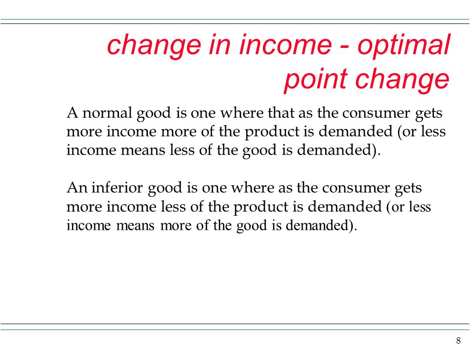 8 change in income - optimal point change A normal good is one where that as the consumer gets more income more of the product is demanded (or less income means less of the good is demanded).
