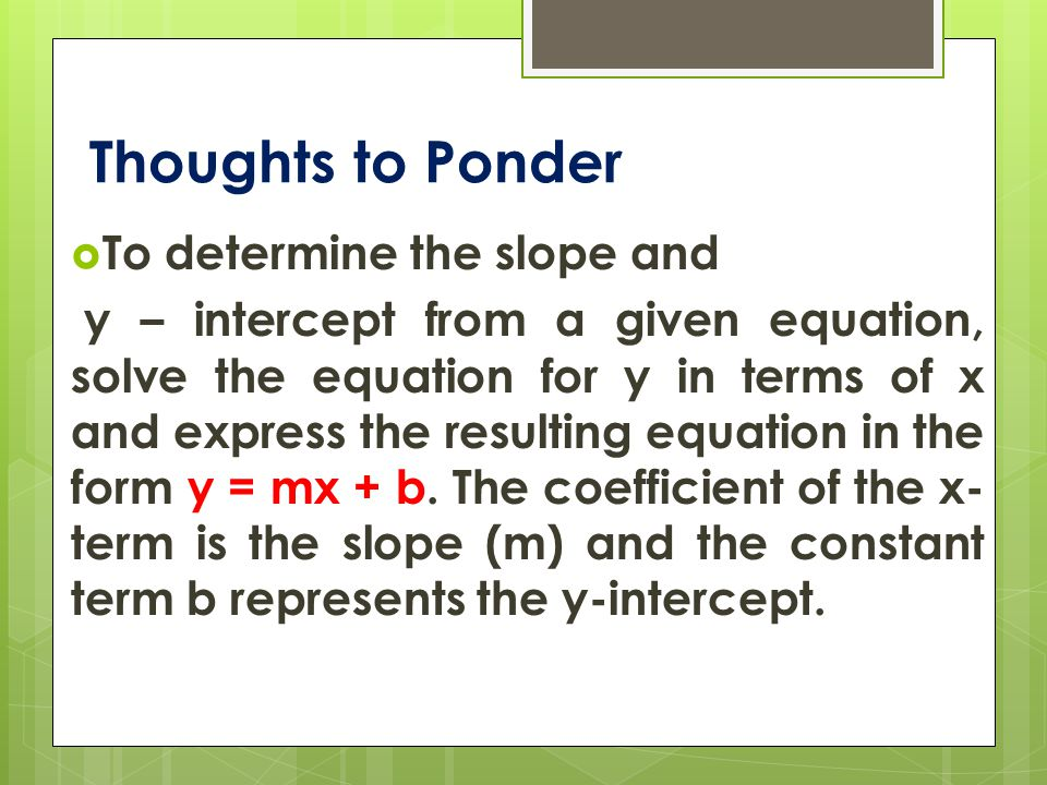 Thoughts to Ponder  To determine the slope and y – intercept from a given equation, solve the equation for y in terms of x and express the resulting equation in the form y = mx + b.
