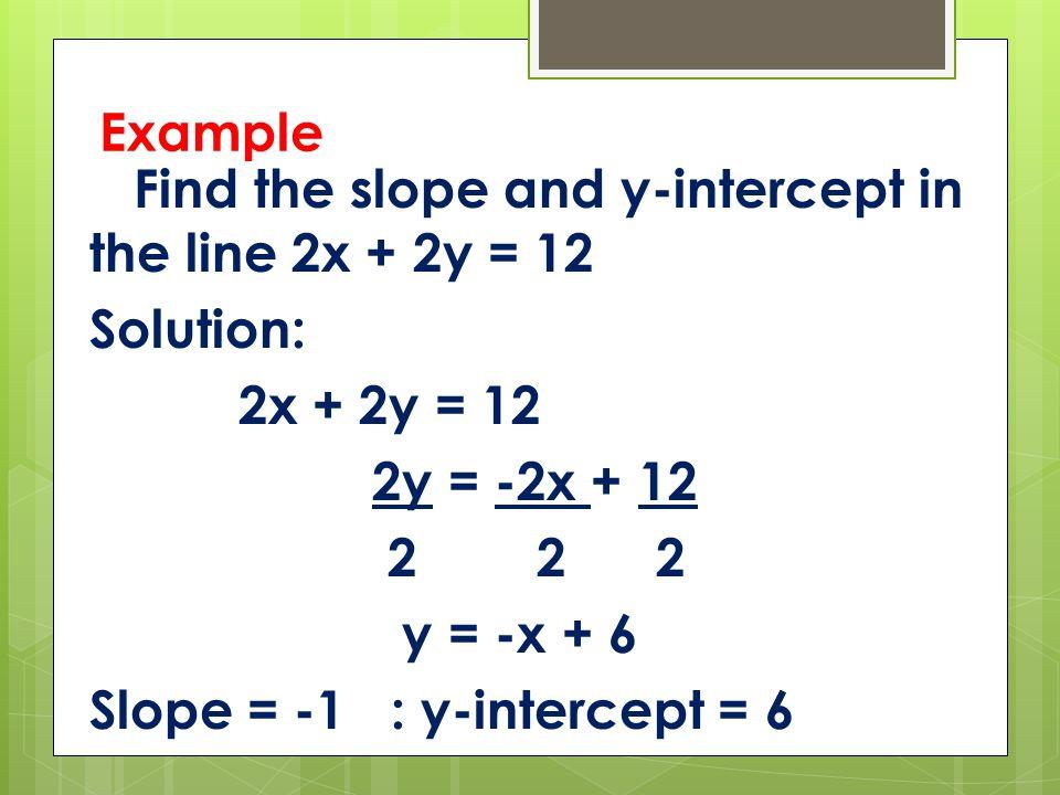 Example Find the slope and y-intercept in the line 2x + 2y = 12 Solution: 2x + 2y = 12 2y = -2x + 12 2 2 2 y = -x + 6 Slope = -1 : y-intercept = 6