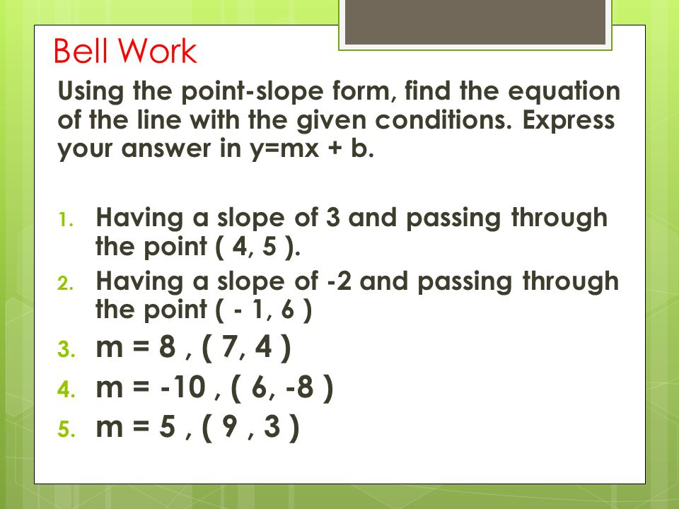 Bell Work Using the point-slope form, find the equation of the line with the given conditions.