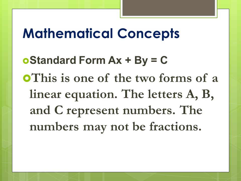 Mathematical Concepts  Standard Form Ax + By = C  This is one of the two forms of a linear equation.