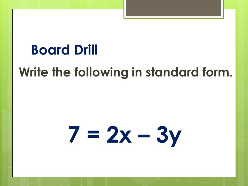 Board Drill Write the following in standard form. 7 = 2x – 3y