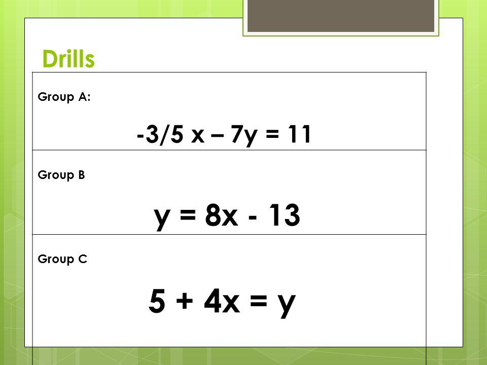 Drills Group A: -3/5 x – 7y = 11 Group B y = 8x - 13 Group C 5 + 4x = y