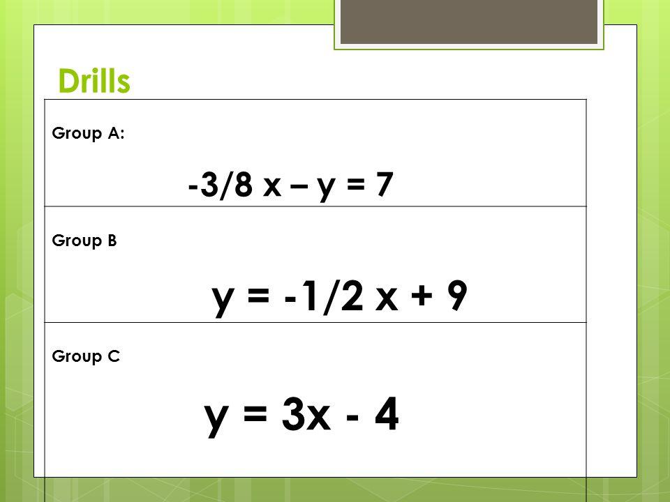 Drills Group A: -3/8 x – y = 7 Group B y = -1/2 x + 9 Group C y = 3x - 4