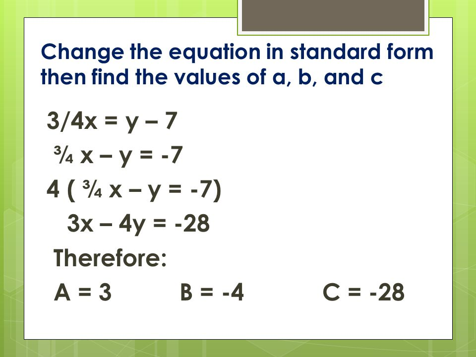 Change the equation in standard form then find the values of a, b, and c 3/4x = y – 7 ¾ x – y = -7 4 ( ¾ x – y = -7) 3x – 4y = -28 Therefore: A = 3B = -4C = -28