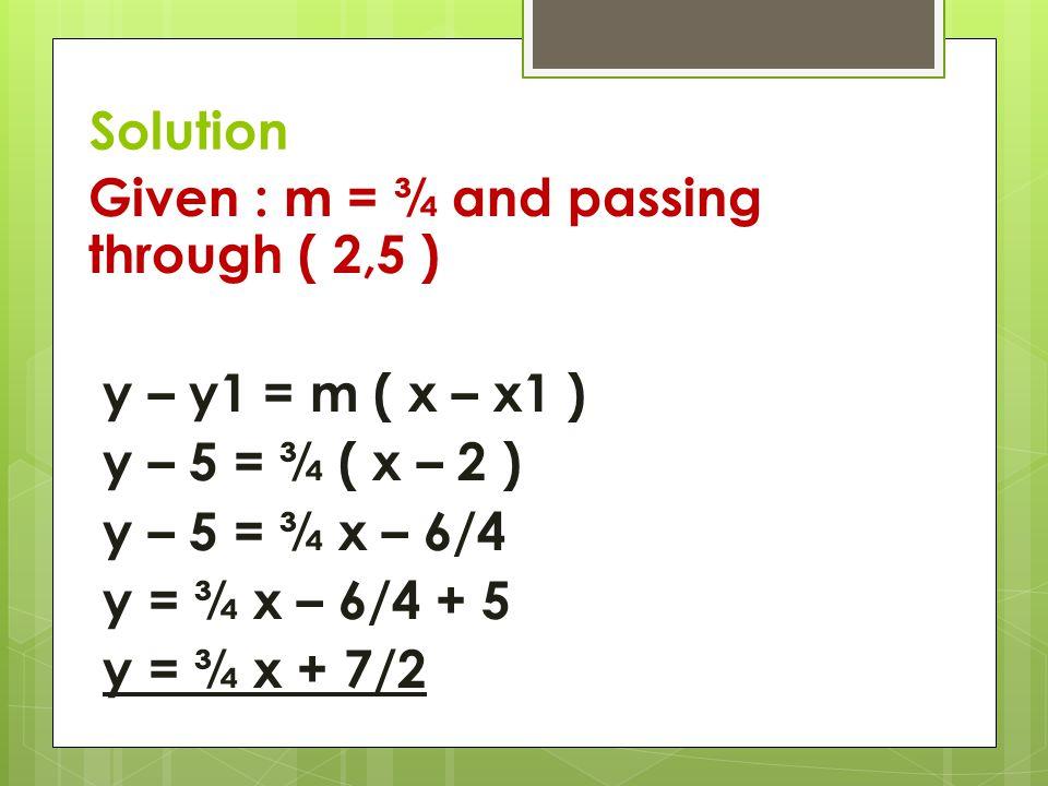 Solution Given : m = ¾ and passing through ( 2,5 ) y – y1 = m ( x – x1 ) y – 5 = ¾ ( x – 2 ) y – 5 = ¾ x – 6/4 y = ¾ x – 6/4 + 5 y = ¾ x + 7/2