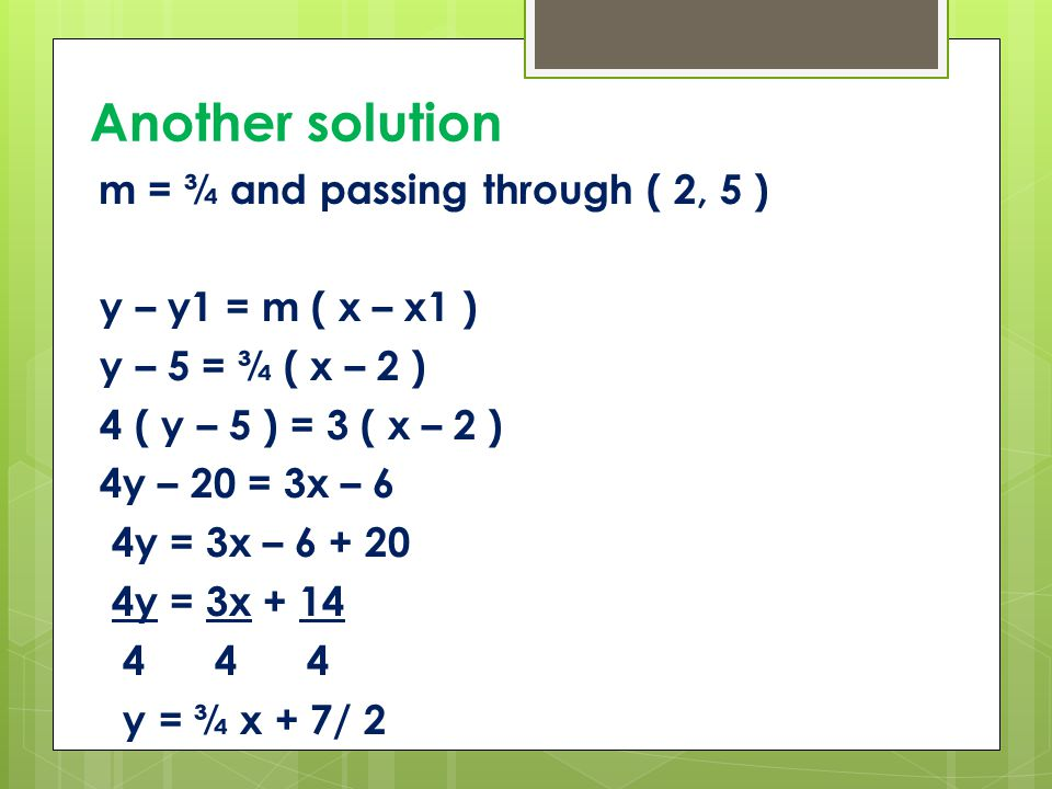 Another solution m = ¾ and passing through ( 2, 5 ) y – y1 = m ( x – x1 ) y – 5 = ¾ ( x – 2 ) 4 ( y – 5 ) = 3 ( x – 2 ) 4y – 20 = 3x – 6 4y = 3x – 6 + 20 4y = 3x + 14 4 4 4 y = ¾ x + 7/ 2