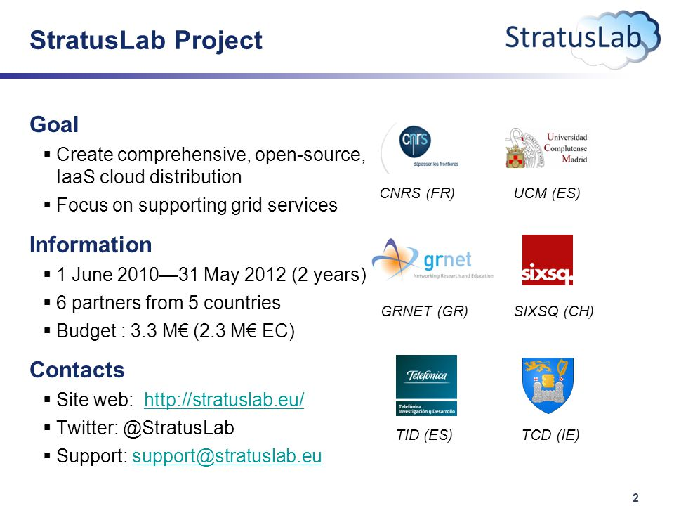 2 StratusLab Project Goal  Create comprehensive, open-source, IaaS cloud distribution  Focus on supporting grid services Information  1 June 2010—31 May 2012 (2 years)  6 partners from 5 countries  Budget : 3.3 M€ (2.3 M€ EC) Contacts  Site web: http://stratuslab.eu/http://stratuslab.eu/  Twitter: @StratusLab  Support: support@stratuslab.eusupport@stratuslab.eu CNRS (FR)UCM (ES) GRNET (GR)SIXSQ (CH) TID (ES)TCD (IE)