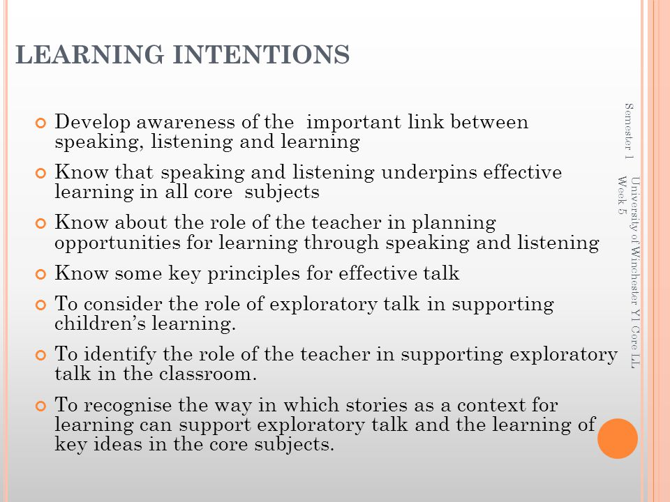 LEARNING INTENTIONS Develop awareness of the important link between speaking, listening and learning Know that speaking and listening underpins effective learning in all core subjects Know about the role of the teacher in planning opportunities for learning through speaking and listening Know some key principles for effective talk To consider the role of exploratory talk in supporting children's learning.