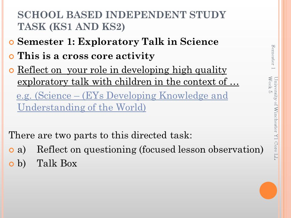 SCHOOL BASED INDEPENDENT STUDY TASK (KS1 AND KS2) Semester 1: Exploratory Talk in Science This is a cross core activity Reflect on your role in developing high quality exploratory talk with children in the context of … e.g.