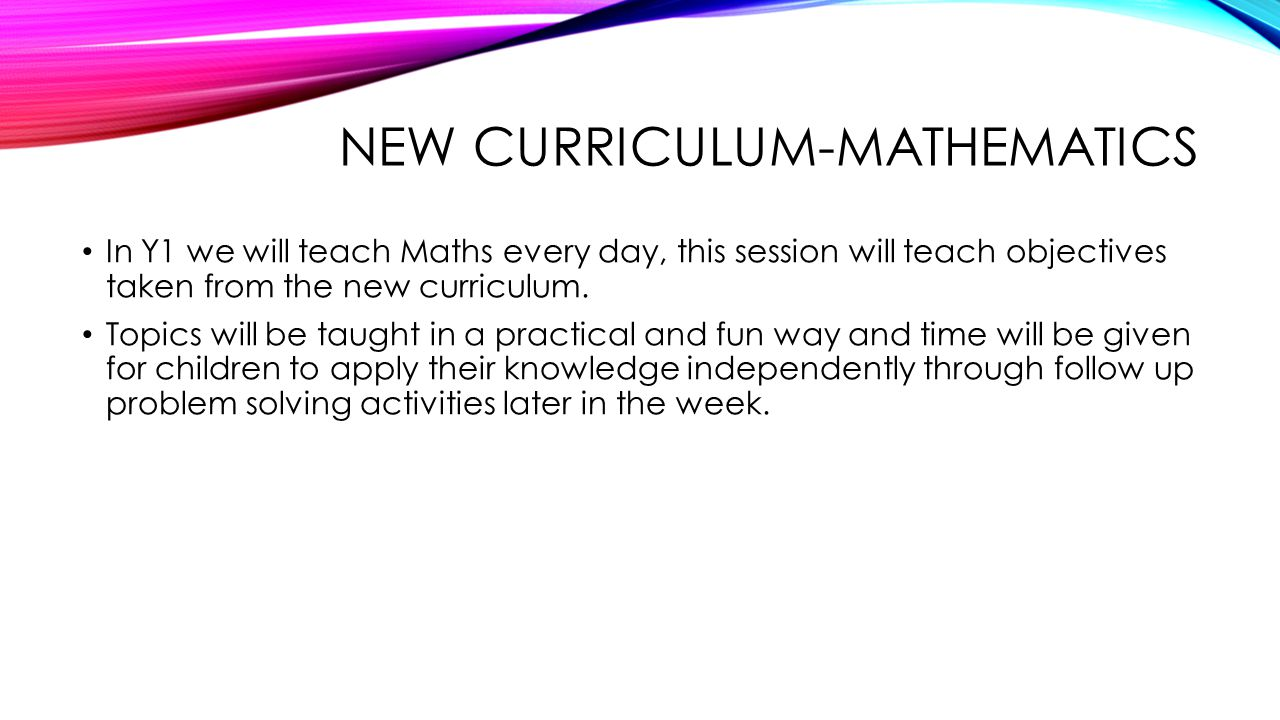 NEW CURRICULUM-MATHEMATICS In Y1 we will teach Maths every day, this session will teach objectives taken from the new curriculum.