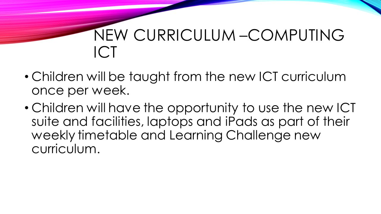 NEW CURRICULUM –COMPUTING ICT Children will be taught from the new ICT curriculum once per week. Children will have the opportunity to use the new ICT