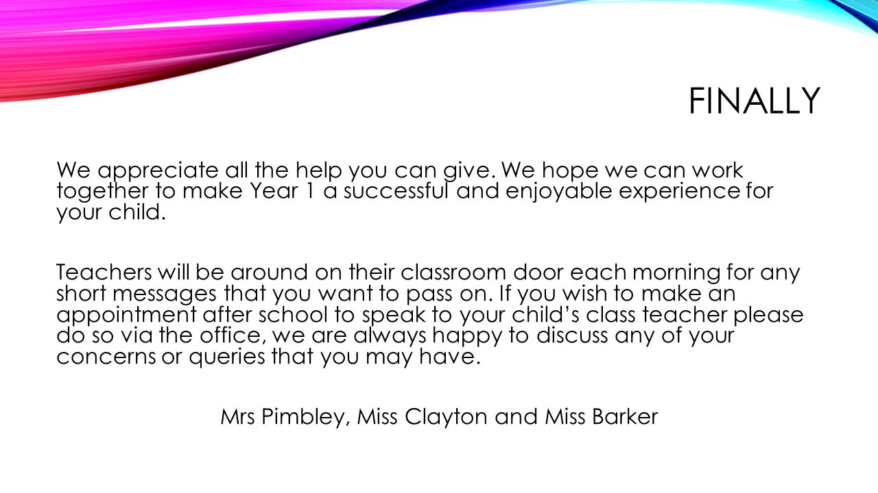 FINALLY We appreciate all the help you can give. We hope we can work together to make Year 1 a successful and enjoyable experience for your child. Tea