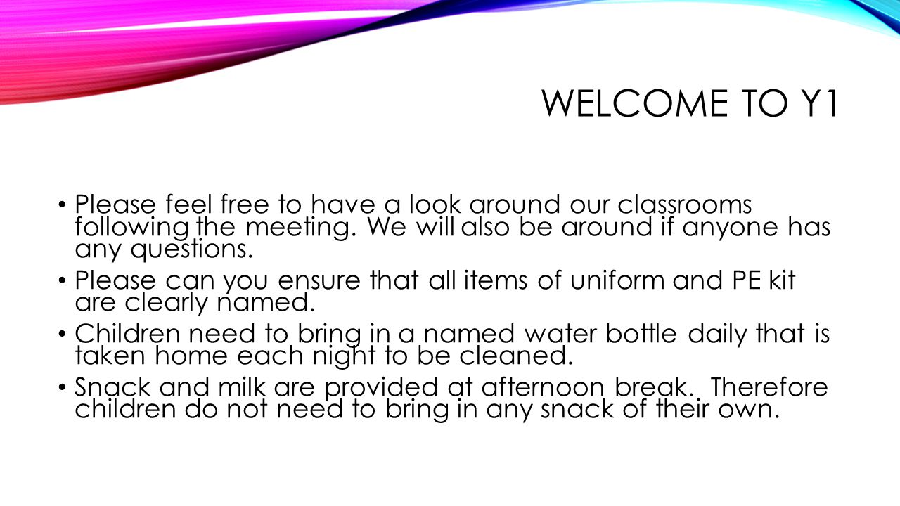WELCOME TO Y1 Please feel free to have a look around our classrooms following the meeting. We will also be around if anyone has any questions. Please
