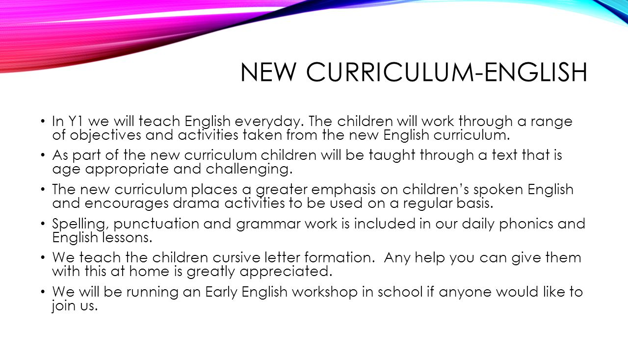 NEW CURRICULUM-ENGLISH In Y1 we will teach English everyday. The children will work through a range of objectives and activities taken from the new En