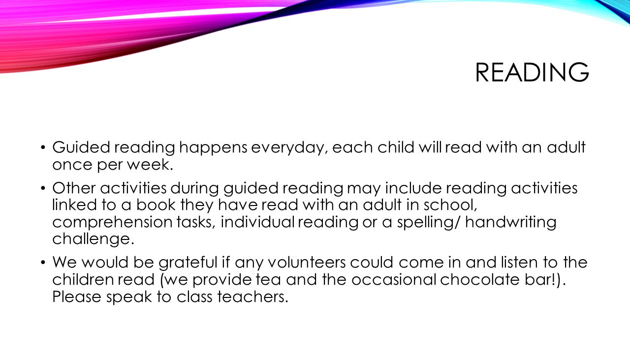 READING Guided reading happens everyday, each child will read with an adult once per week.