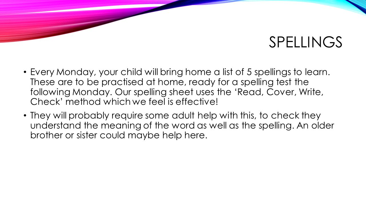 SPELLINGS Every Monday, your child will bring home a list of 5 spellings to learn. These are to be practised at home, ready for a spelling test the fo