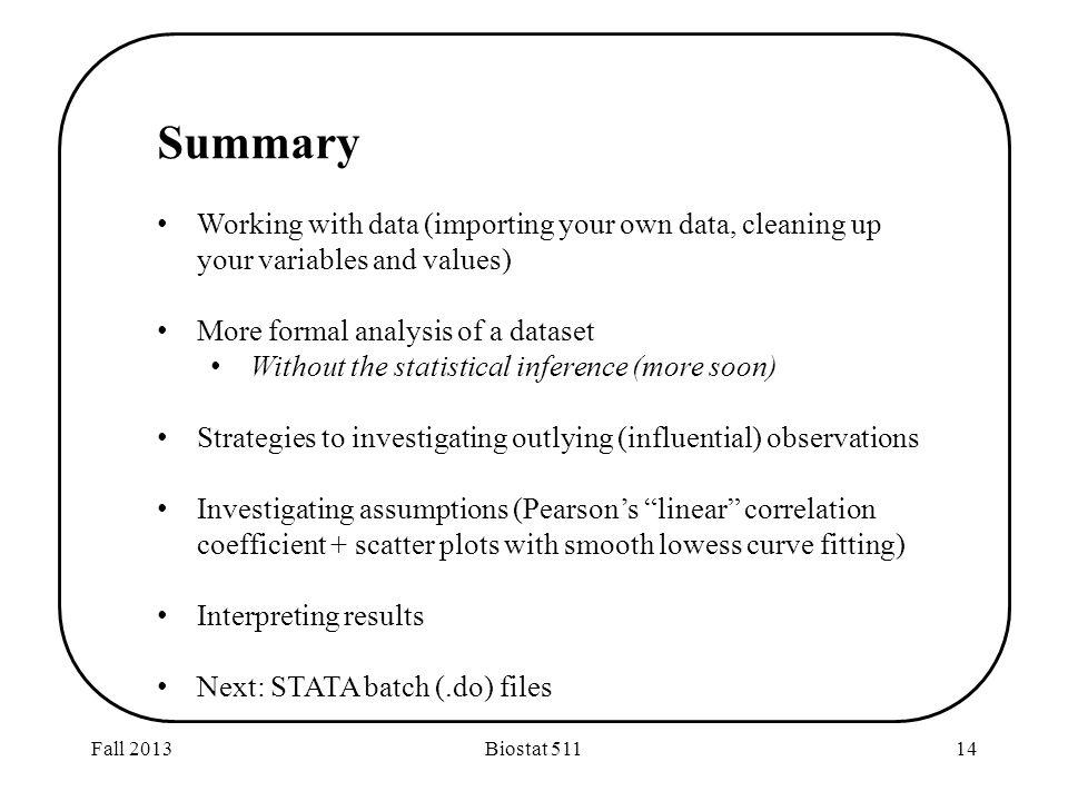 Fall 2013Biostat 51114 Summary Working with data (importing your own data, cleaning up your variables and values) More formal analysis of a dataset Without the statistical inference (more soon) Strategies to investigating outlying (influential) observations Investigating assumptions (Pearson's linear correlation coefficient + scatter plots with smooth lowess curve fitting) Interpreting results Next: STATA batch (.do) files
