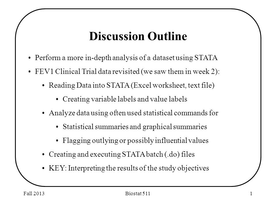 Fall 2013Biostat 5111 Discussion Outline Perform a more in-depth analysis of a dataset using STATA FEV1 Clinical Trial data revisited (we saw them in week 2): Reading Data into STATA (Excel worksheet, text file) Creating variable labels and value labels Analyze data using often used statistical commands for Statistical summaries and graphical summaries Flagging outlying or possibly influential values Creating and executing STATA batch (.do) files KEY: Interpreting the results of the study objectives