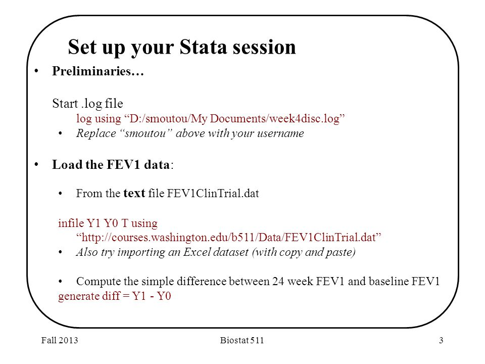 Fall 2013Biostat 5113 Preliminaries… Start.log file log using D:/smoutou/My Documents/week4disc.log Replace smoutou above with your username Load the FEV1 data: From the text file FEV1ClinTrial.dat infile Y1 Y0 T using http://courses.washington.edu/b511/Data/FEV1ClinTrial.dat Also try importing an Excel dataset (with copy and paste) Compute the simple difference between 24 week FEV1 and baseline FEV1 generate diff = Y1 - Y0 Set up your Stata session