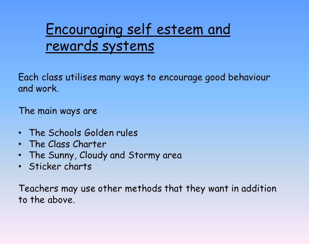 Encouraging self esteem and rewards systems Each class utilises many ways to encourage good behaviour and work.