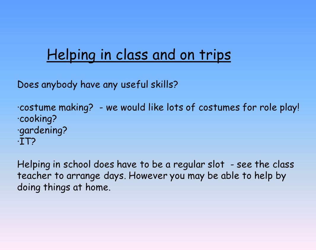 Helping in class and on trips Does anybody have any useful skills.
