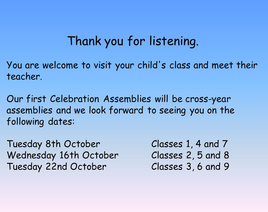 Thank you for listening. You are welcome to visit your child's class and meet their teacher. Our first Celebration Assemblies will be cross-year assem