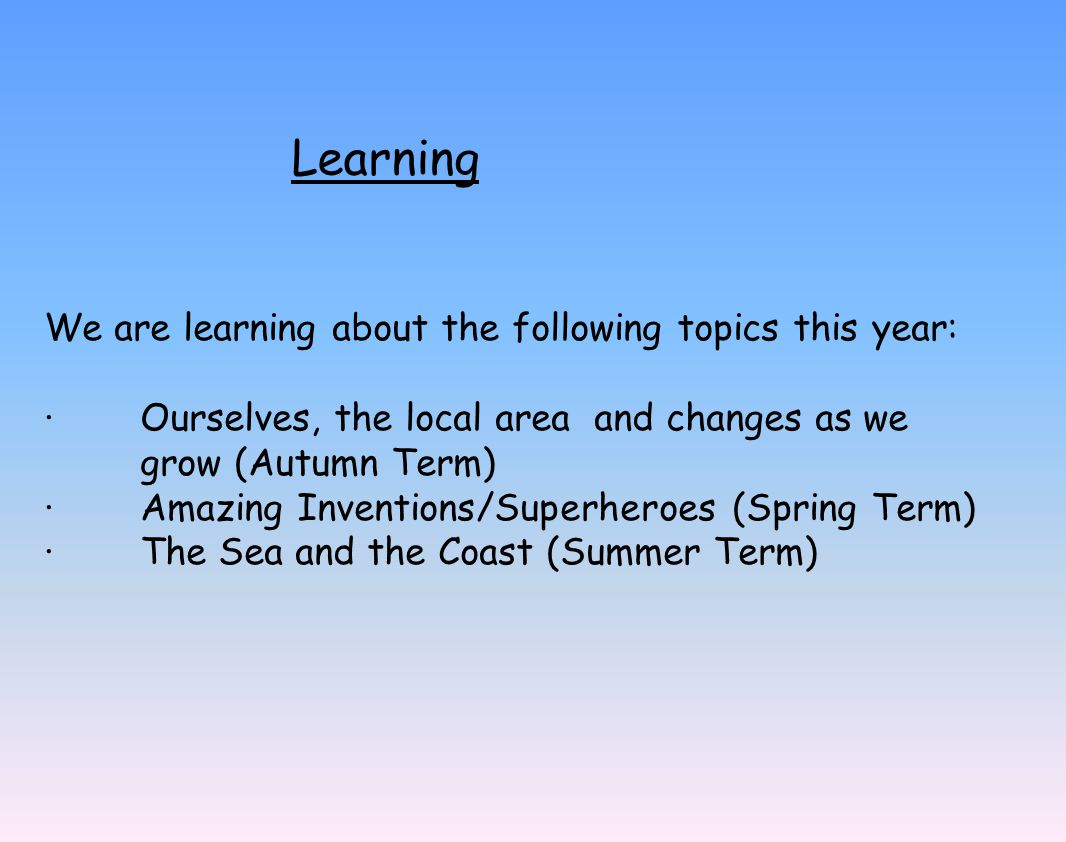 Learning We are learning about the following topics this year: · Ourselves, the local area and changes as we grow (Autumn Term) · Amazing Inventions/Superheroes (Spring Term) · The Sea and the Coast (Summer Term)