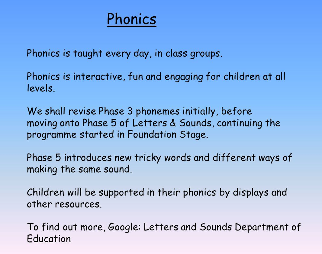 Phonics Phonics is taught every day, in class groups. Phonics is interactive, fun and engaging for children at all levels. We shall revise Phase 3 pho