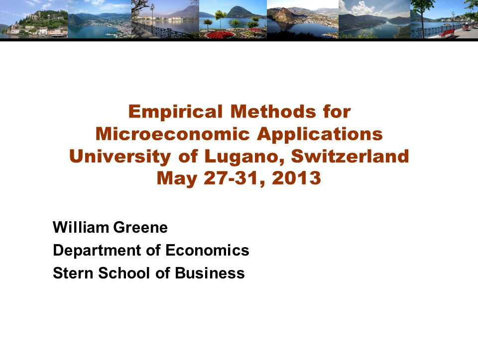 Empirical Methods for Microeconomic Applications University of Lugano, Switzerland May 27-31, 2013 William Greene Department of Economics Stern School of Business
