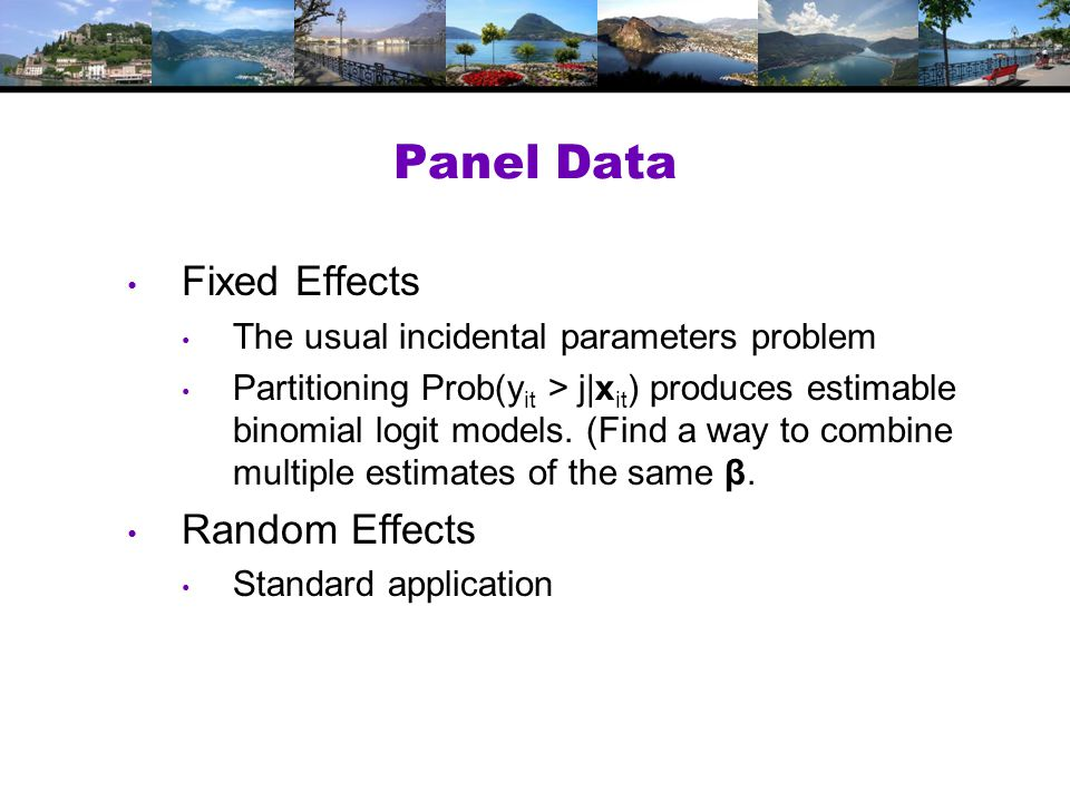 Panel Data Fixed Effects The usual incidental parameters problem Partitioning Prob(y it > j|x it ) produces estimable binomial logit models.