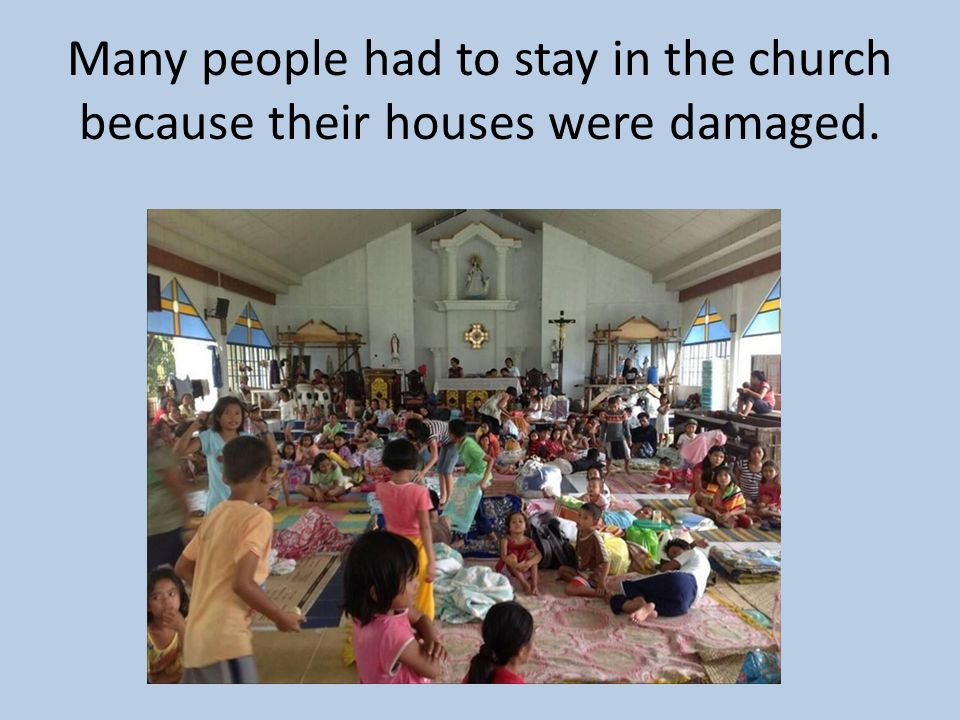 Many people had to stay in the church because their houses were damaged.