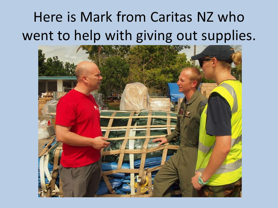 Here is Mark from Caritas NZ who went to help with giving out supplies.