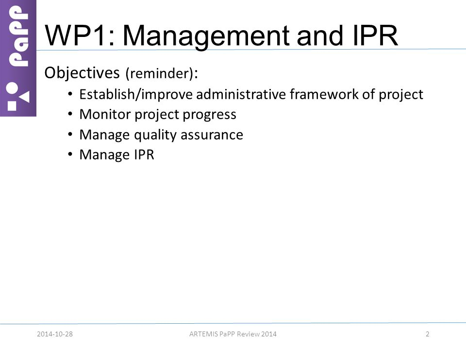 WP1: Management and IPR Objectives (reminder) : Establish/improve administrative framework of project Monitor project progress Manage quality assuranc