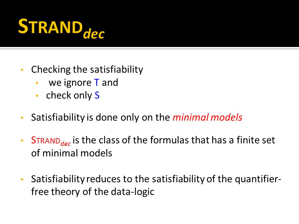 Checking the satisfiability we ignore T and check only S Satisfiability is done only on the minimal models S TRAND dec is the class of the formulas that has a finite set of minimal models Satisfiability reduces to the satisfiability of the quantifier- free theory of the data-logic