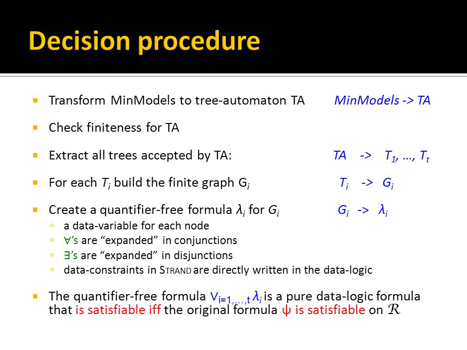  Transform MinModels to tree-automaton TA MinModels -> TA  Check finiteness for TA  Extract all trees accepted by TA: TA -> T 1, …, T t  For each T i build the finite graph G i T i -> G i  Create a quantifier-free formula λ i for G i G i -> λ i  a data-variable for each node  ∀ 's are expanded in conjunctions  ∃ 's are expanded in disjunctions  data-constraints in S TRAND are directly written in the data-logic  The quantifier-free formula ∨ i=1,…,t λ i is a pure data-logic formula that is satisfiable iff the original formula ψ is satisfiable on R