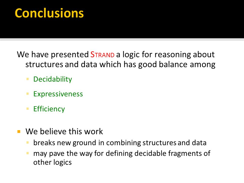 We have presented S TRAND a logic for reasoning about structures and data which has good balance among  Decidability  Expressiveness  Efficiency  We believe this work  breaks new ground in combining structures and data  may pave the way for defining decidable fragments of other logics