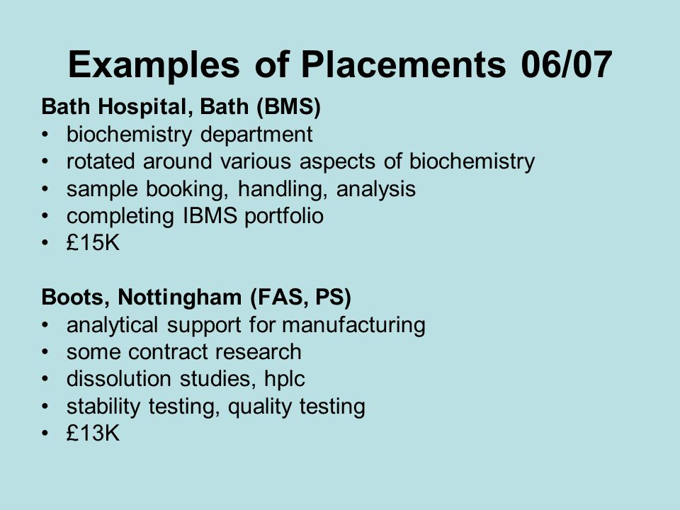 Examples of Placements 06/07 Bath Hospital, Bath (BMS) biochemistry department rotated around various aspects of biochemistry sample booking, handling, analysis completing IBMS portfolio £15K Boots, Nottingham (FAS, PS) analytical support for manufacturing some contract research dissolution studies, hplc stability testing, quality testing £13K