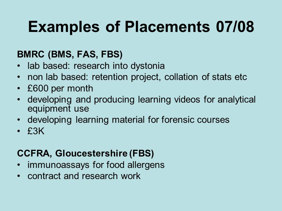 Examples of Placements 07/08 BMRC (BMS, FAS, FBS) lab based: research into dystonia non lab based: retention project, collation of stats etc £600 per month developing and producing learning videos for analytical equipment use developing learning material for forensic courses £3K CCFRA, Gloucestershire (FBS) immunoassays for food allergens contract and research work