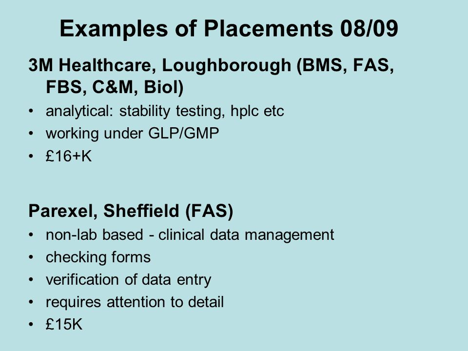 Examples of Placements 08/09 3M Healthcare, Loughborough (BMS, FAS, FBS, C&M, Biol) analytical: stability testing, hplc etc working under GLP/GMP £16+K Parexel, Sheffield (FAS) non-lab based - clinical data management checking forms verification of data entry requires attention to detail £15K