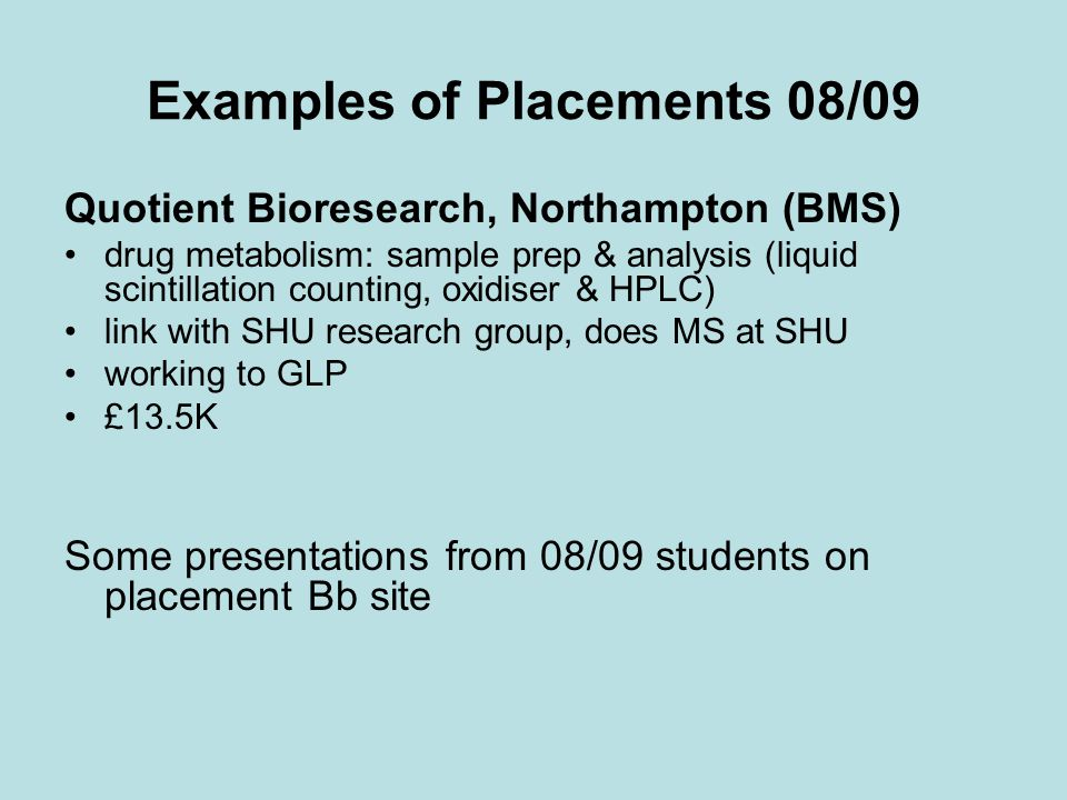 Examples of Placements 08/09 Quotient Bioresearch, Northampton (BMS) drug metabolism: sample prep & analysis (liquid scintillation counting, oxidiser & HPLC) link with SHU research group, does MS at SHU working to GLP £13.5K Some presentations from 08/09 students on placement Bb site