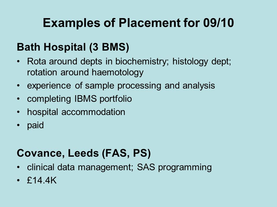 Examples of Placement for 09/10 Bath Hospital (3 BMS) Rota around depts in biochemistry; histology dept; rotation around haemotology experience of sample processing and analysis completing IBMS portfolio hospital accommodation paid Covance, Leeds (FAS, PS) clinical data management; SAS programming £14.4K