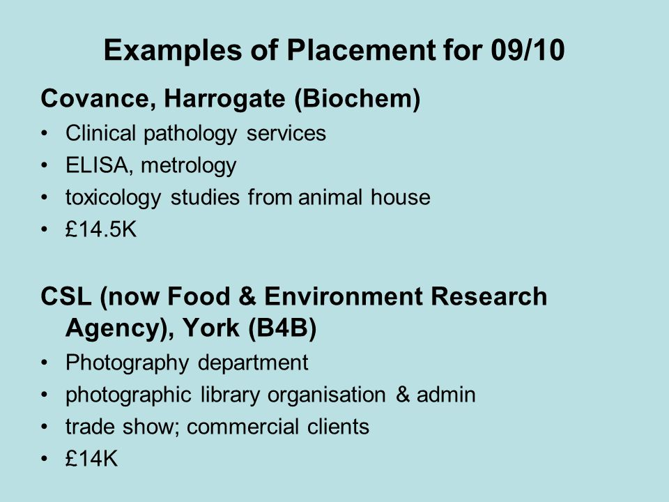 Examples of Placement for 09/10 Covance, Harrogate (Biochem) Clinical pathology services ELISA, metrology toxicology studies from animal house £14.5K CSL (now Food & Environment Research Agency), York (B4B) Photography department photographic library organisation & admin trade show; commercial clients £14K